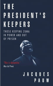 The President's Keepers - Those keeping Zuma in power and out of prison ebook by Jacques Pauw