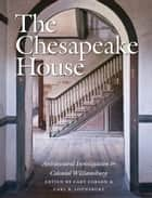 The Chesapeake House - Architectural Investigation by Colonial Williamsburg ebook by Cary Carson, Carl R. Lounsbury