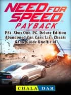 Need for Speed Payback, PS4, Xbox One, PC, Deluxe Edition, Abandoned Car, Cars, List, Cheats, Game Guide Unofficial ebook by Chala Dar