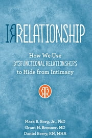 IRRELATIONSHIP: How we use Dysfunctional Relationships to Hide from Intimacy ebook by Mark  B. Borg,Grant H Brenner,Daniel Berry
