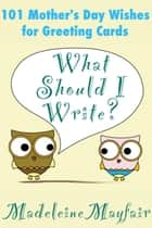 What Should I Write? 101 Mother's Day Wishes for Greeting Cards - What Should I Write On This Card? ebook by Madeleine Mayfair