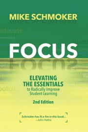 Focus - Elevating the Essentials to Radically Improve Student Learning ebook by Mike Schmoker