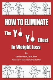 How to Eliminate the Yo Yo Effect in Weight Loss ebook by Dori Luneski, R.N., N.D.