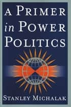 A Primer in Power Politics ebook by Stanley Michalak