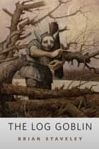 The Log Goblin - A Tor.Com Original ebook by Brian Staveley