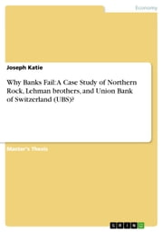 Why Banks Fail: A Case Study of Northern Rock, Lehman brothers, and Union Bank of Switzerland (UBS)? ebook by Joseph Katie