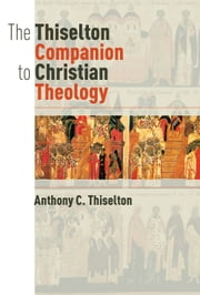 The Thiselton Companion to Christian Theology ebook by Anthony C. Thiselton