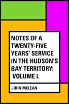 Notes of a Twenty-Five Years' Service in the Hudson's Bay Territory: Volume I. ebook by John McLean