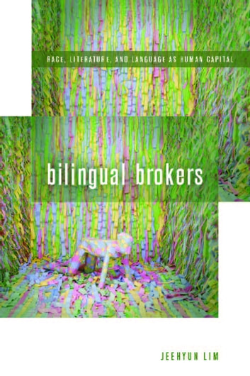 Bilingual Brokers - Race, Literature, and Language as Human Capital ebook by Jeehyun Lim