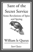 Sant of the Secret Service - Some Revelations of Spies and Spying ebook by William Le Queux