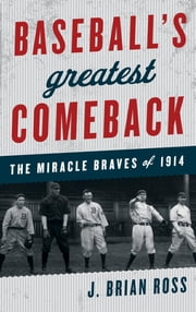 Baseball's Greatest Comeback - The Miracle Braves of 1914 ebook by J. Brian Ross