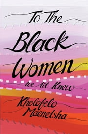 To the Black Women We All Knew ebook by Kholofelo Maenetsha