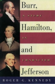 Burr, Hamilton, and Jefferson : A Study in Character - A Study in Character ebook by Roger G. Kennedy