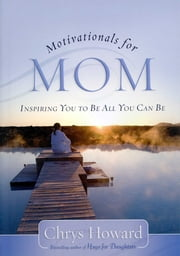 Motivationals for Mom - Inspiring You to Be All You Can Be ebook by Chrys Howard