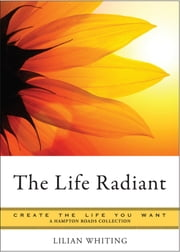 The Life Radiant - Create the Life You Want, A Hampton Roads Collection ebook by Whiting, Lilian,Parker, Mina
