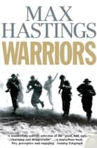 Warriors: Extraordinary Tales from the Battlefield ebook by Max Hastings