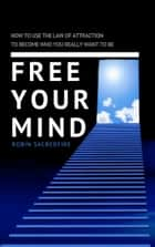 Free Your Mind: How to Use the Law of Attraction to Become Who You Really Want to Be ebook by Robin Sacredfire