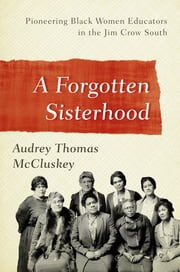 A Forgotten Sisterhood - Pioneering Black Women Educators and Activists in the Jim Crow South ebook by Audrey Thomas McCluskey