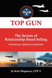 TOP GUN- The Secrets of Relationship Based Selling - FINANCIAL SERVICE EDITION ebook by Scott Magnacca, CFP ®