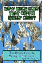 How Much Does That Coffee Really Cost? - The Ultimate Guide to Saving For Retirement ebook by Scott Falls