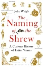The Naming of the Shrew - A Curious History of Latin Names ebook by John Wright