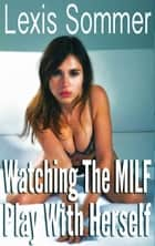 Watching The MILF Play With Herself ebook by Lexis Sommer