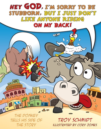 The Donkey Tells His Side of the Story - Hey God, I'm Sorry to Be Stubborn, But I Just Don't Like Anyone Riding on My Back! ebook by Troy Schmidt