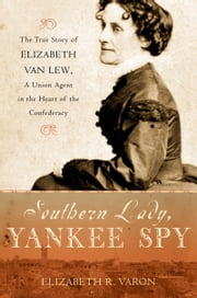 Southern Lady, Yankee Spy: The True Story of Elizabeth Van Lew, a Union Agent in the Heart of the Confederacy ebook by Elizabeth R. Varon