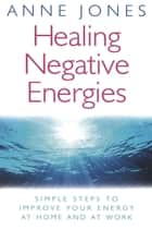 Healing Negative Energies - Simple steps to improve your energy at home and at work ebook by Anne Jones