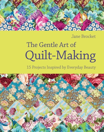 The Gentle Art of Quilt-Making - 15 Projects Inspired by Everyday Beauty ebook by Jane Brocket