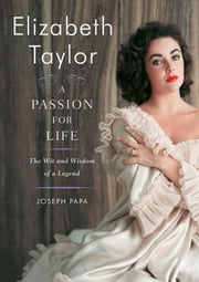 Elizabeth Taylor, A Passion for Life - The Wit and Wisdom of a Legend ebook by Joseph Papa
