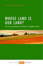 Whose land is our land? - The use and abuse of Britain's forgotten acres ebook by Peter Hetherington