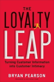 The Loyalty Leap - Turning Customer Information into Customer Intimacy ebook by Bryan Pearson