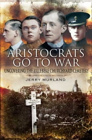 Aristocrats Go to War - Uncovering the Zillebeke Cemetery ebook by Jerry Murland