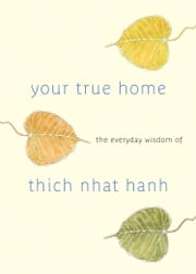 Your True Home - The Everday Wisdom of Thich Nhat Hanh ebook by Thich Nhat Hanh