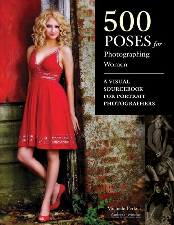 500 Poses for Photographing Women - A Visual Sourcebook for Portrait Photographers ebook by Michelle Perkins
