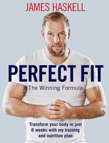Perfect Fit: The Winning Formula - Transform your body in just 8 weeks with my training and nutrition plan ebook by James Haskell