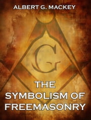 The Symbolism of Freemasonry - Extended Annotated Edition ebook by Albert G. Mackey
