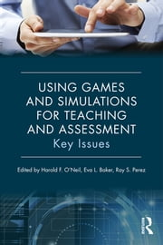 Using Games and Simulations for Teaching and Assessment - Key Issues ebook by Harold F. O'Neil,Eva L. Baker,Ray S. Perez