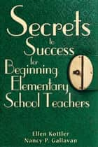 Secrets to Success for Beginning Elementary School Teachers ebook by Ellen Kottler, Nancy P. Gallavan