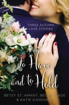 To Have and to Hold - Three Autumn Love Stories ebook by Betsy St. Amant, Katie Ganshert, Becky Wade