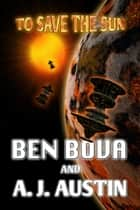 To Save The Sun ebook by Ben Bova,A.J. Austin