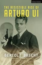 The Resistible Rise of Arturo Ui ebook by Bertolt Brecht, Jennifer Wise