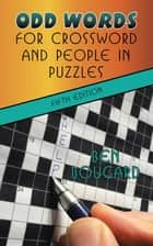 Odd Words for Crossword and People in Puzzles - Fifth Edition ebook by Ben Bougard