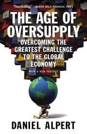 The Age of Oversupply - Overcoming the Greatest Challenge to the Global Economy ebook by Daniel Alpert