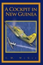 A Cockpit in New Guinea ebook by C.M. McGee