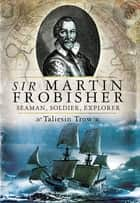 Sir Martin Frobisher - Seaman, Soldier, Explorer ebook by