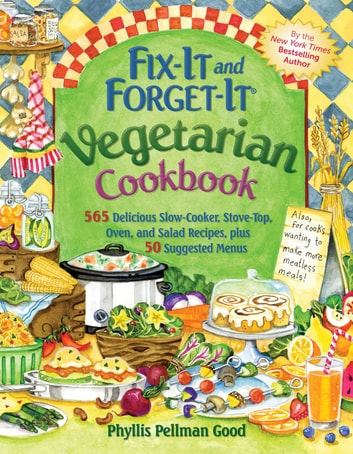 Fix-It and Forget-It Vegetarian Cookbook - 565 Delicious Slow-Cooker, Stove-Top, Oven, And Salad Recipes, Plus 50 Suggested Menus ebook by Phyllis Good