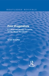 Four Pragmatists - A Critical Introduction to Peirce, James, Mead, and Dewey ebook by Israel Scheffler