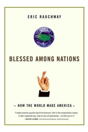 Blessed Among Nations - How the World Made America ebook by Eric Rauchway